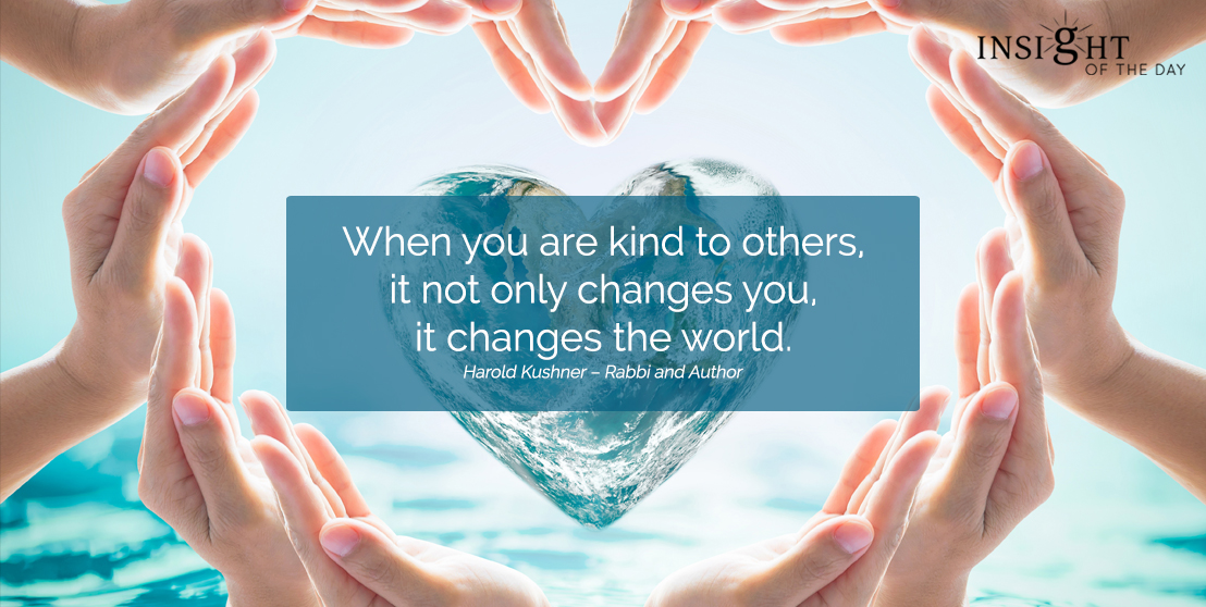 motivational quote: When you are kind to others, it not only changes you, it changes the world.