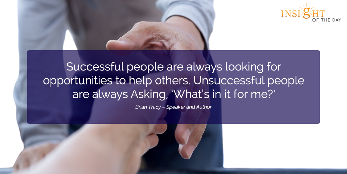 motivational quote: Successful people are always looking for opportunities to help others. Unsuccessful people are always Asking, 'What's in it for me?'