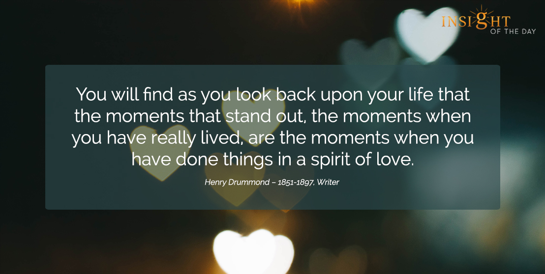 motivational quote: You will find as you look back upon your life that the moments that stand out, the moments when you have really lived, are the moments when you have done things in a spirit of love.