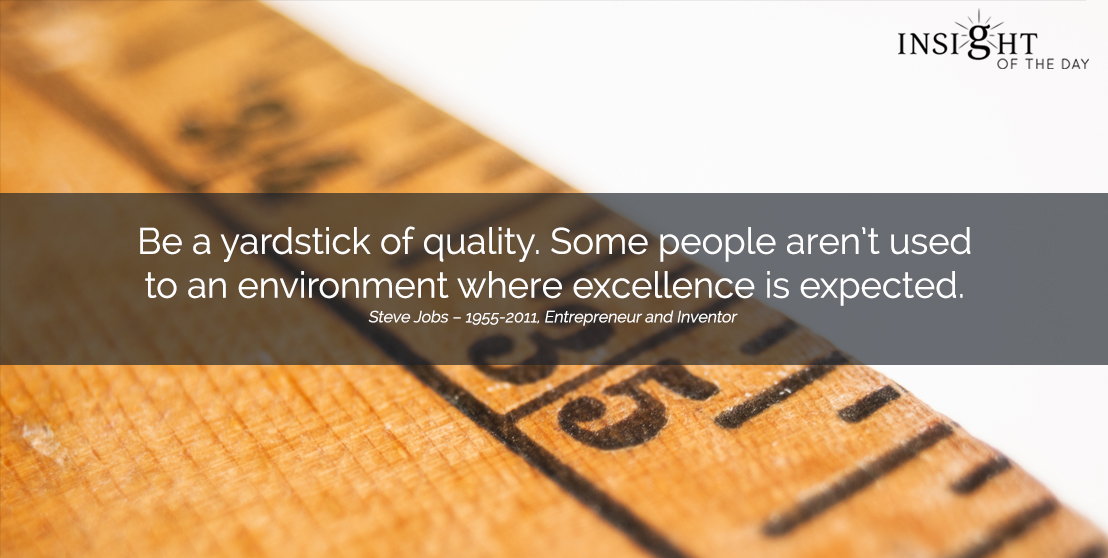 motivational quote: Be a yardstick of quality. Some people aren't used to an environment where excellence is expected.