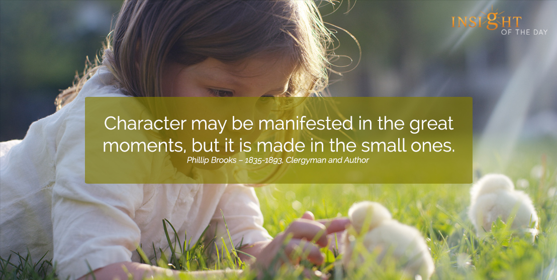 motivational quote: Character may be manifested in the great moments, but it is made in the small ones.