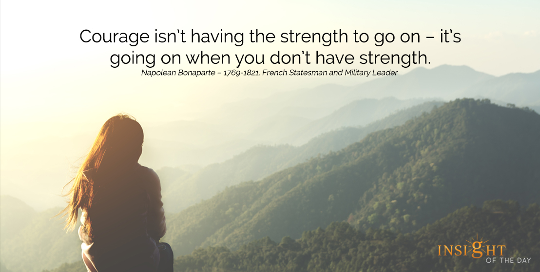 motivational quote: Courage isn't having the strength to go on – it's going on when you don't have strength.