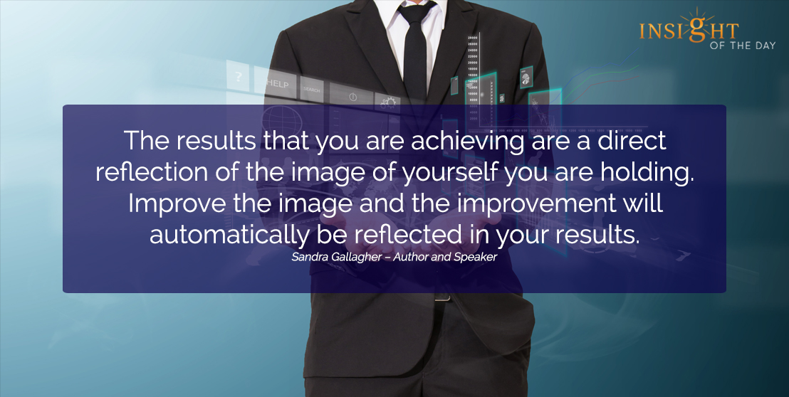 motivational quote: The results that you are achieving are a direct reflection of the image of yourself you are holding. Improve the image and the improvement will automatically be reflected in your results.