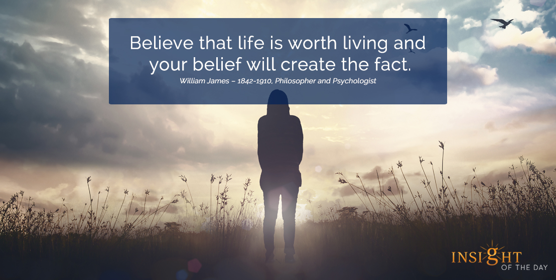 motivational quote: Believe that life is worth living and your belief will create the fact.