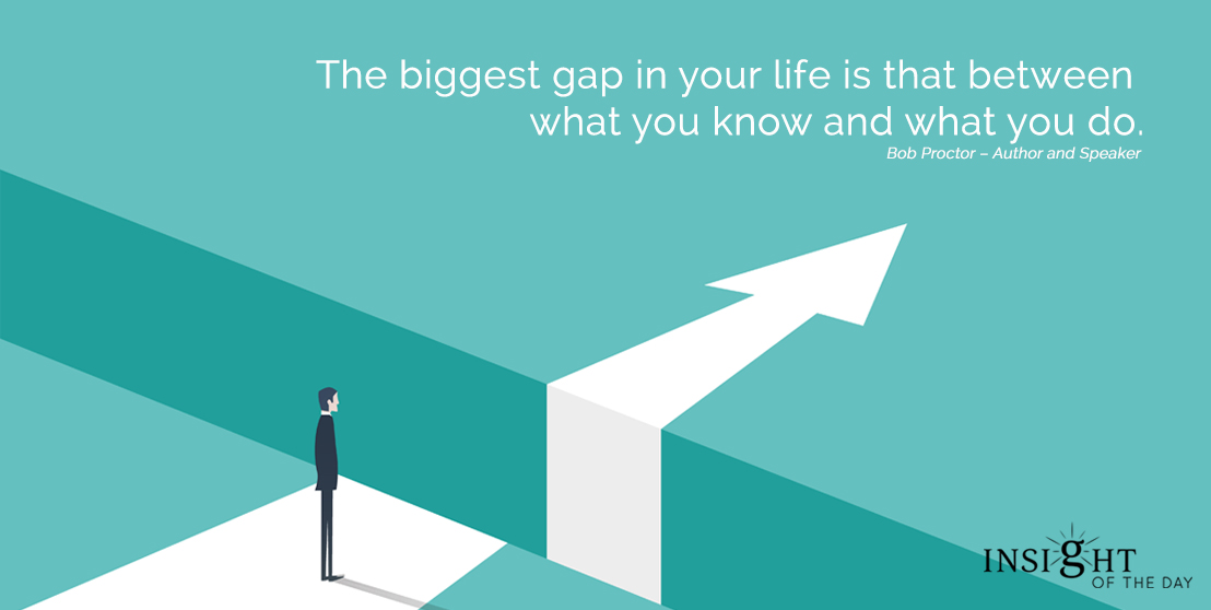 motivational quote: The biggest gap in your life is that between what you know and what you do. Bob Proctor – Author and Speaker