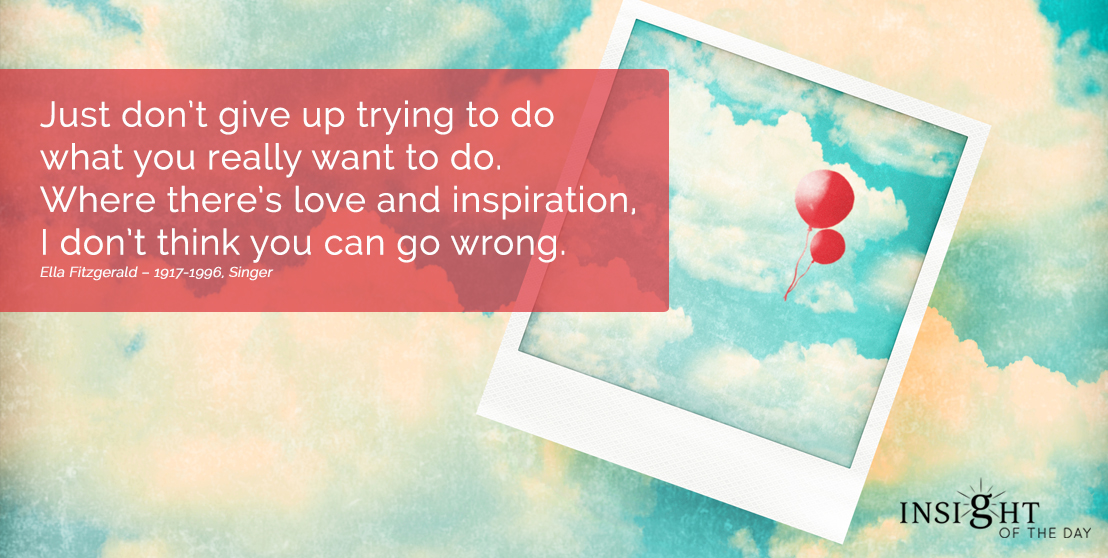 motivational quote: Just don't give up trying to do what you really want to do. Where there's love and inspiration, I don't think you can go wrong.