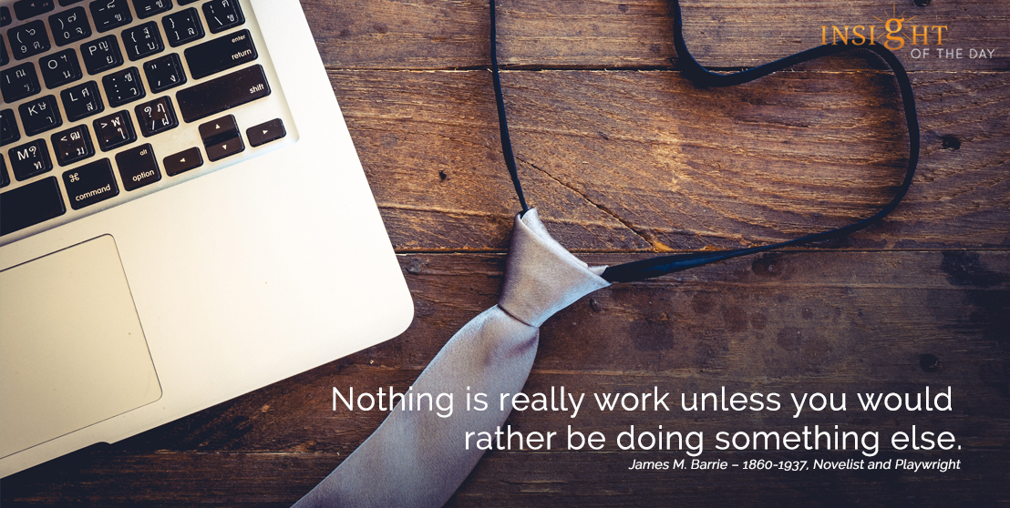 motivational quote: Nothing is really work unless you would rather be doing something else.