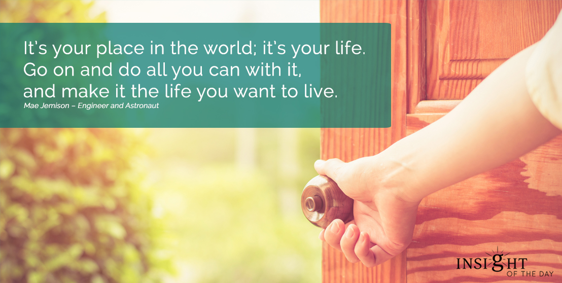motivational quote: It's your place in the world; it's your life. Go on and do all you can with it, and make it the life you want to live.