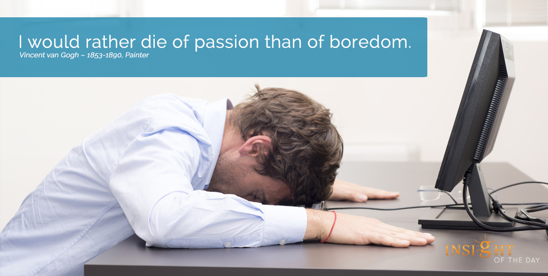 motivational quote: I would rather die of passion than of boredom.