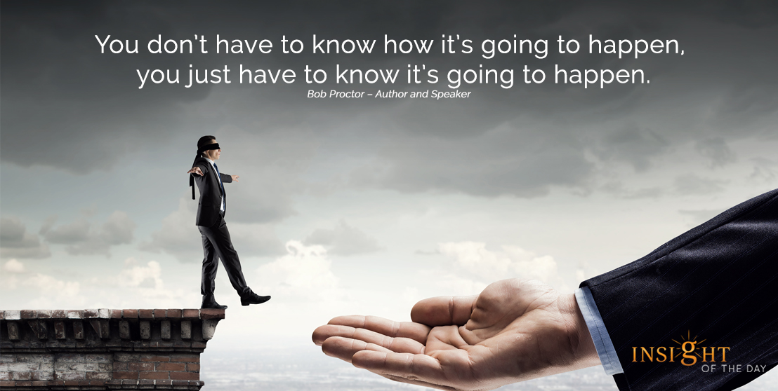 motivational quote: You don't have to know how it's going to happen, you just have to know it's going to happen.