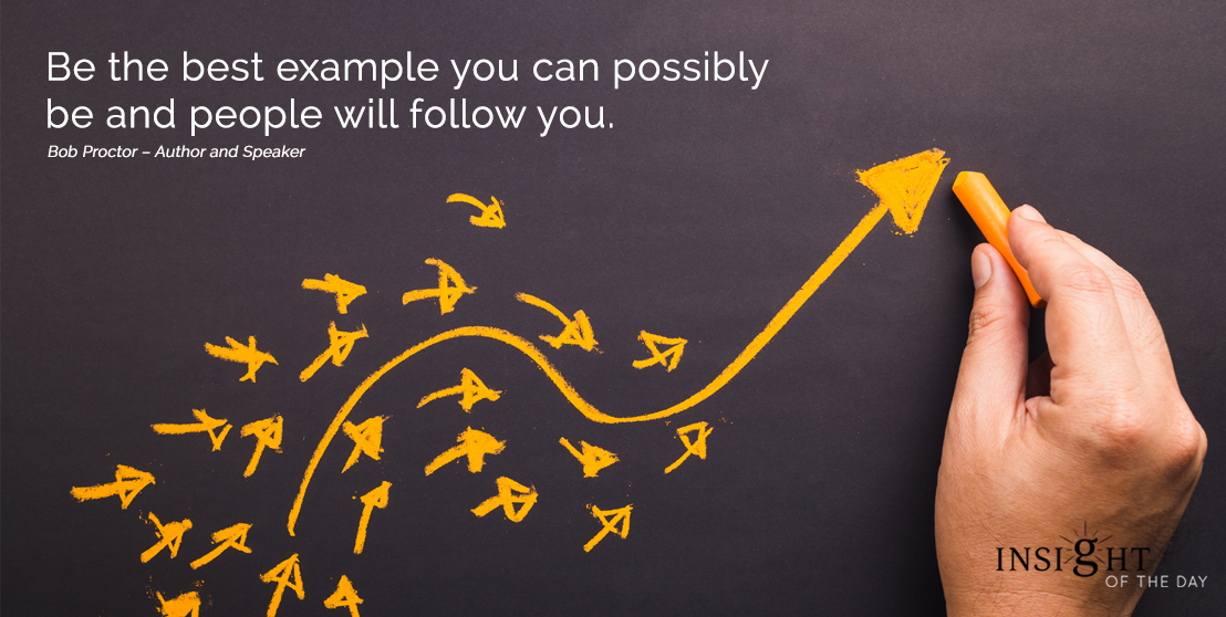 motivational quote: Be the best example you can possibly be and people will follow you. Bob Proctor – Author and Speaker