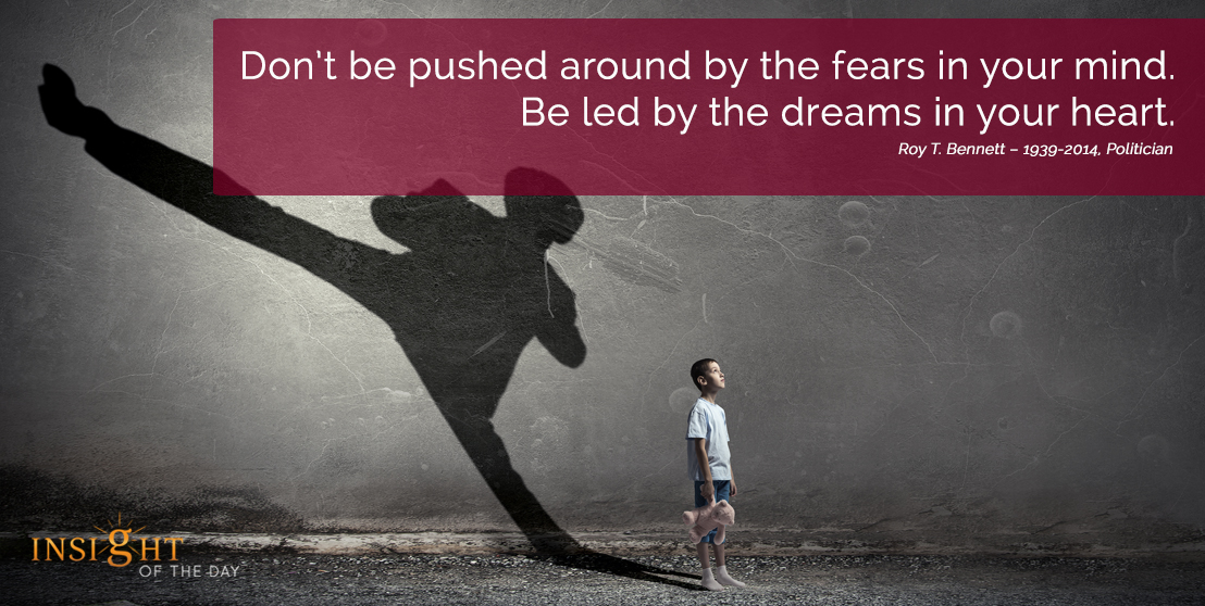 motivational quote: Don't be pushed around by the fears in your mind. Be led by the dreams in your heart.