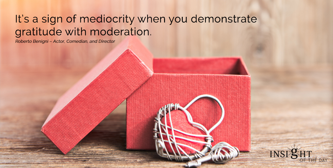 motivational quote: It's a sign of mediocrity when you demonstrate gratitude with moderation.