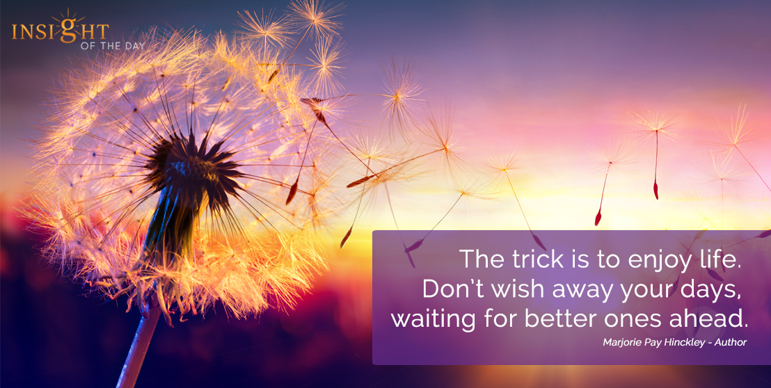 motivational quote: The trick is to enjoy life. Don't wish away your days, waiting for better ones ahead.