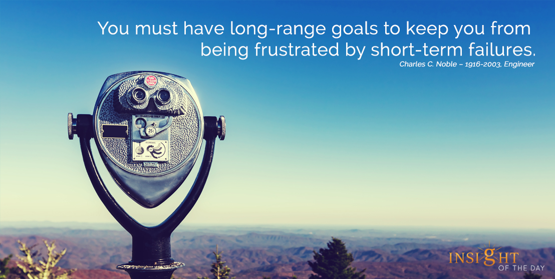 motivational quote: You must have long-range goals to keep you from being frustrated by short-term failures.