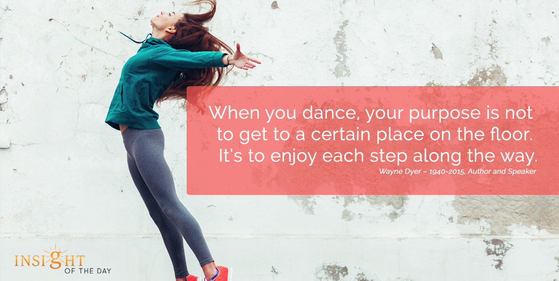 motivational quote: When you dance, your purpose is not to get to a certain place on the floor. It's to enjoy each step along the way.