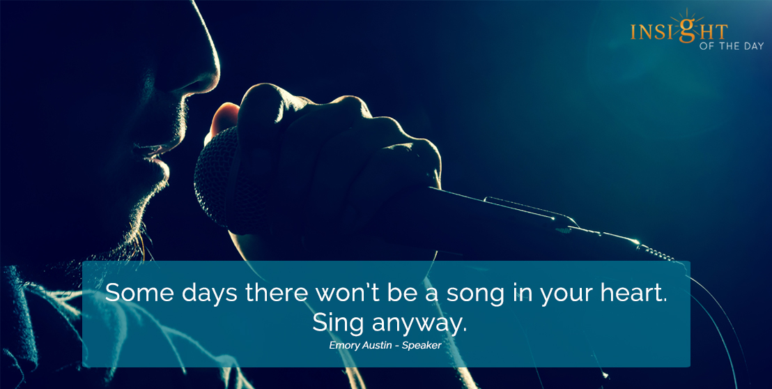 motivational quote: Some days there won't be a song in your heart. Sing anyway.