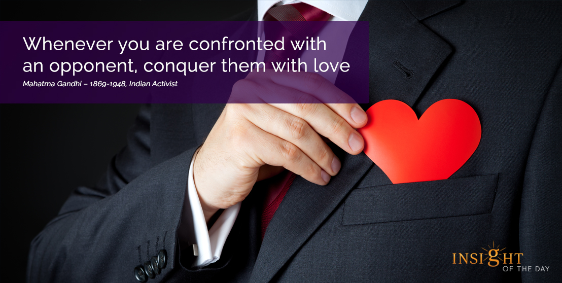 motivational quote: Whenever you are confronted with an opponent, conquer them with love. Mahatma Gandhi – 1869-1948, Indian Activist