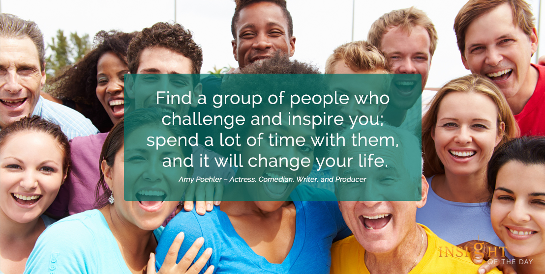 motivational quote: Find a group of people who challenge and inspire you; spend a lot of time with them, and it will change your life.