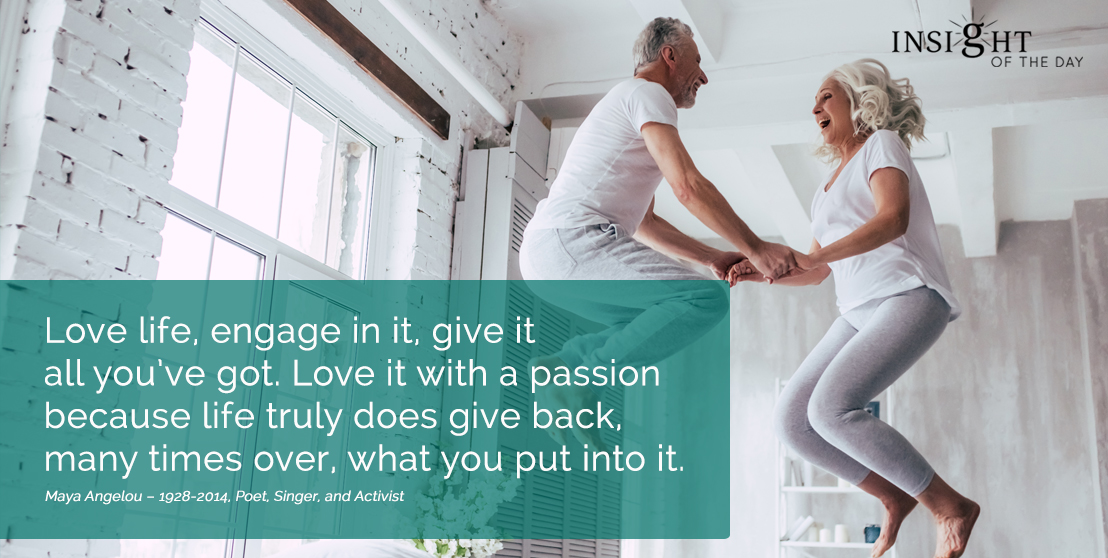 motivational quote: Love life, engage in it, give it all you've got. Love it with a passion because life truly does give back, many times over, what you put into it.