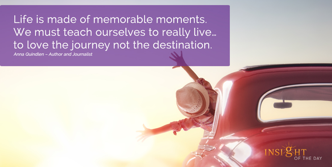 motivational quote: Life is made of memorable moments. We must teach ourselves to really live…to love the journey not the destination. Anna Quindlen – Author and Journalist