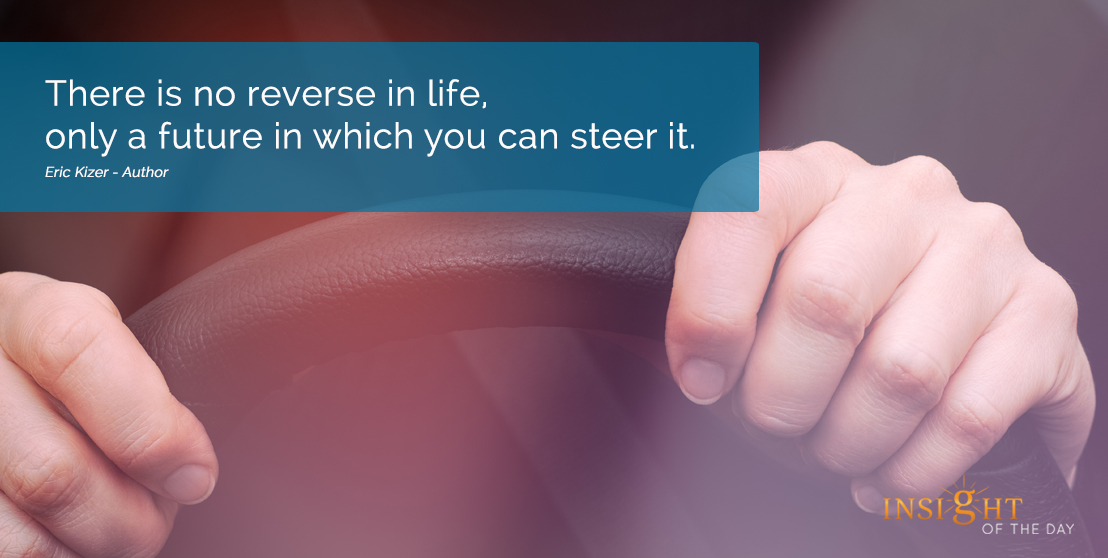 motivational quote: There is no reverse in life, only a future in which you can steer it.