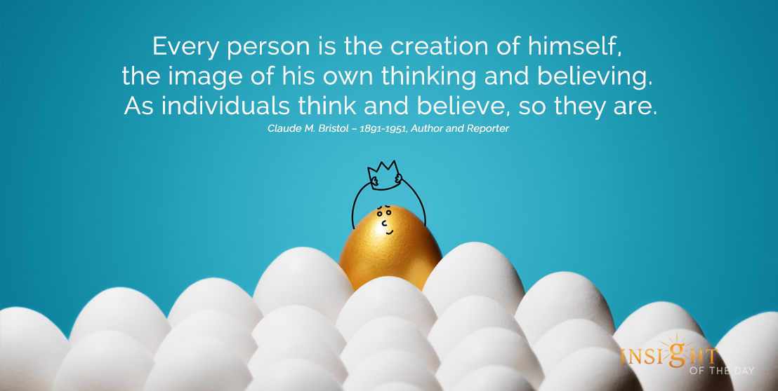 motivational quote: Every person is the creation of himself, the image of his own thinking and believing. As individuals think and believe, so they are.
