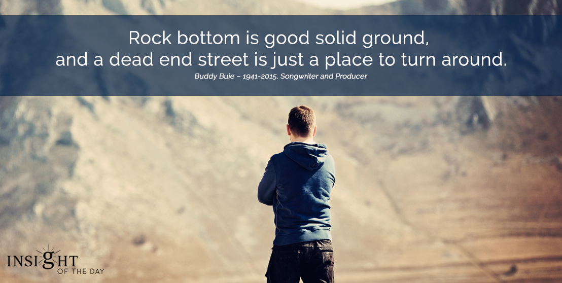 motivational quote: Rock bottom is good solid ground, and a dead end street is just a place to turn around.