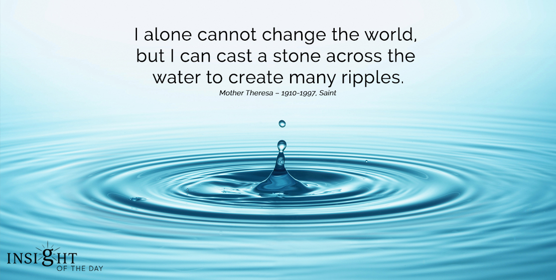 motivational quote: I alone cannot change the world, but I can cast a stone across the water to create many ripples. Mother Theresa – 1910-1997, Saint