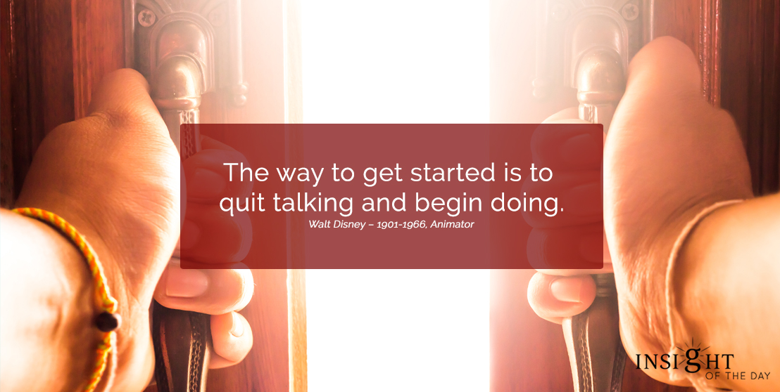 motivational quote: The way to get started is to quit talking and begin doing.  Walt Disney – 1901-1966, Animator