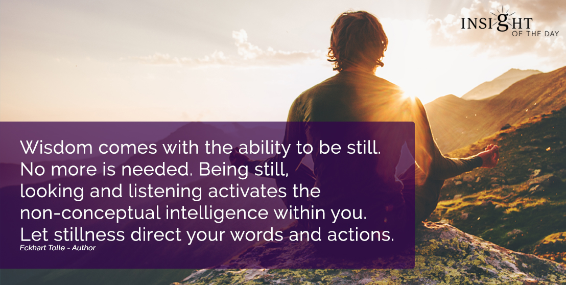 motivational quote: Wisdom comes with the ability to be still. No more is needed. Being still, looking and listening activates the non-conceptual intelligence within you. Let stillness direct your words and actions.