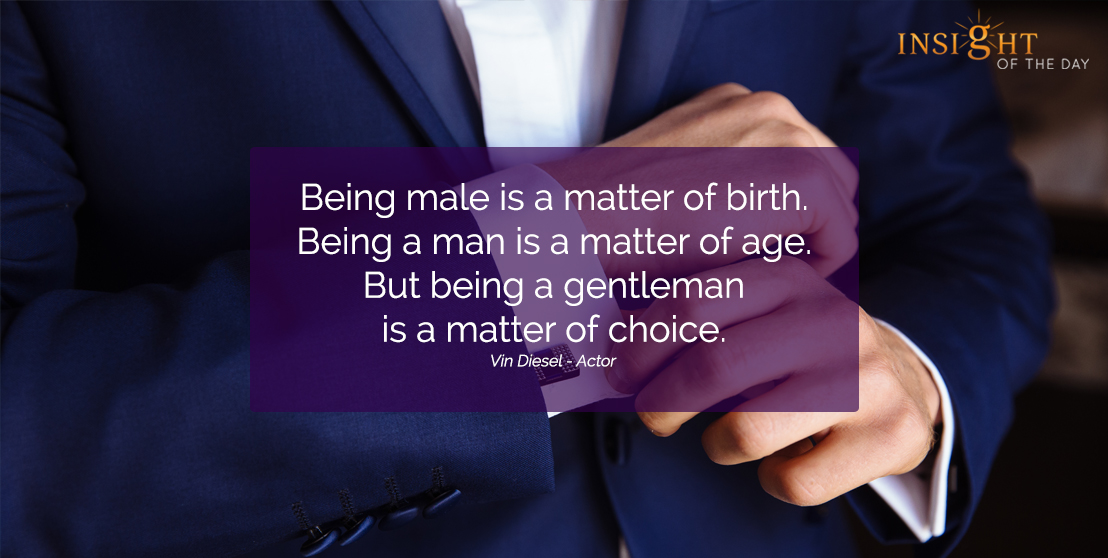 motivational quote: Being male is a matter of birth.  Being a man is a matter of age.  But being a gentleman is a matter of choice.
