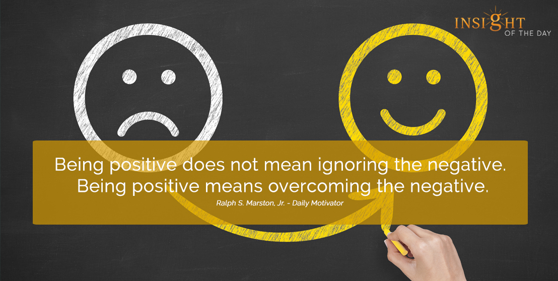 motivational quote: Being positive does not mean ignoring the negative.  Being positive means overcoming the negative.