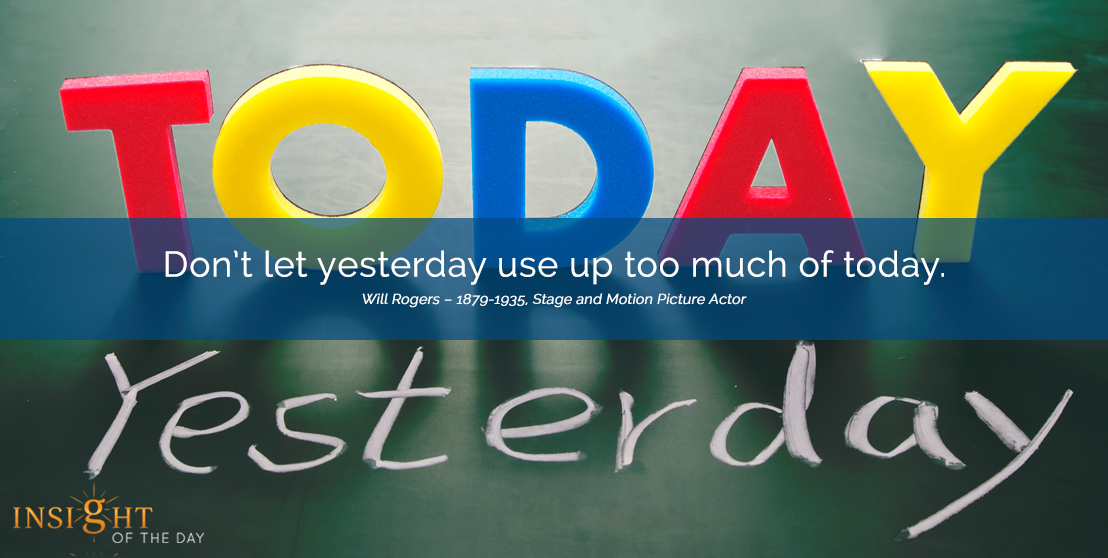motivational quote: Don't let yesterday use up too much of today. 