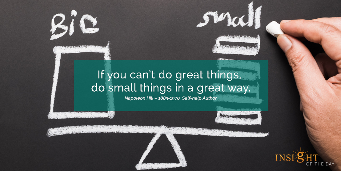 motivational quote:If you can't do great things, do small things in a great way.  