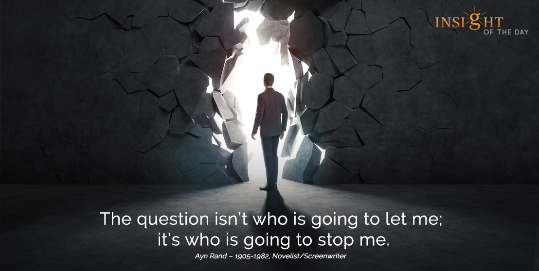 motivational quote:The question isn't who is going to let me; it's who is going to stop me.  