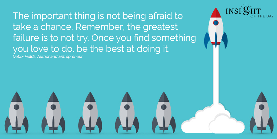 motivational quote:The important thing is not being afraid to take a chance. Remember, the greatest failure is to not try. Once you find something you love to do, be the best at doing it. Debbi Fields, Author and Entrepreneur