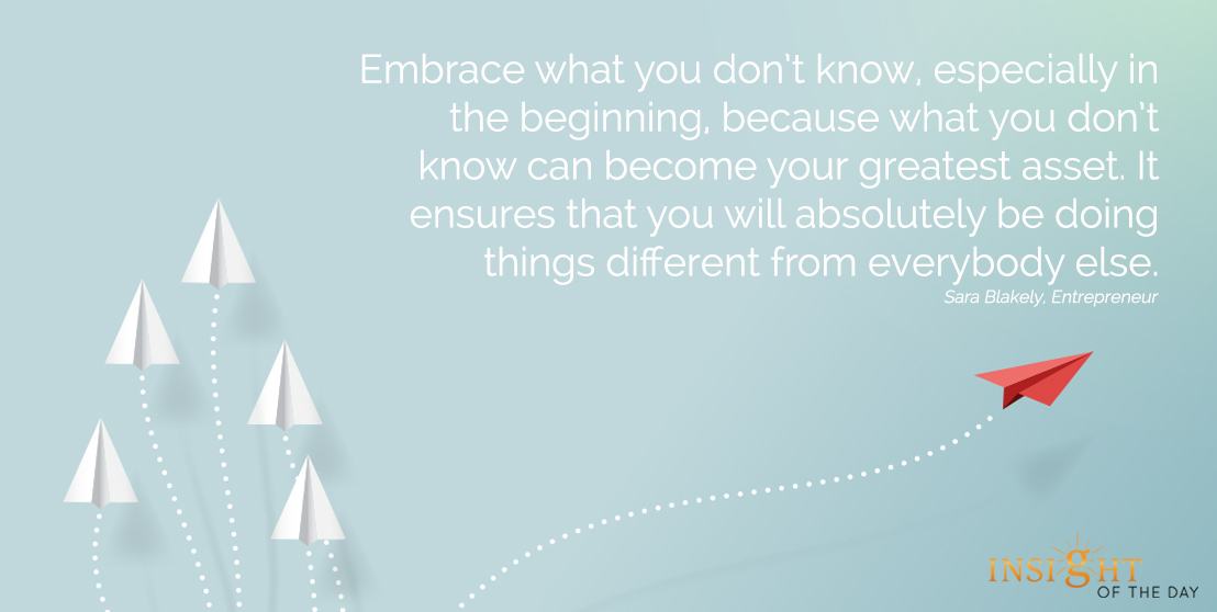 motivational quote:Embrace what you don't know, especially in the beginning, because what you don't know can become your greatest asset. It ensures that you will absolutely be doing things different from everybody else.  