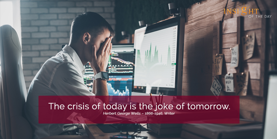 motivational quote:The crisis of today is the joke of tomorrow. Herbert George Wells – 1866-1946, Writer