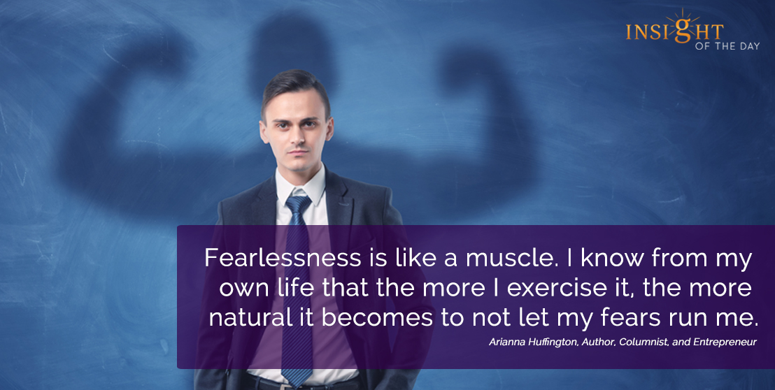 motivational quote:Fearlessness is like a muscle. I know from my own life that the more I exercise it, the more natural it becomes to not let my fears run me. Arianna Huffington, Author, Columnist, and Entrepreneur