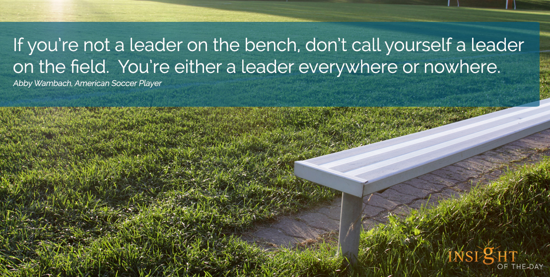 motivational quote:If you're not a leader on the bench, don't call yourself a leader on the field.  You're either a leader everywhere or nowhere. Abby Wambach, American Soccer Player