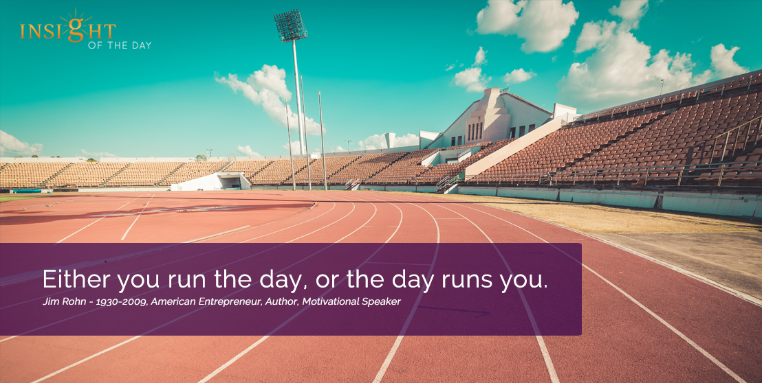 motivational quote:Either you run the day, or the day runs you. Jim Rohn-1930-2009, American Entrepreneur, Author, Motivational Speaker