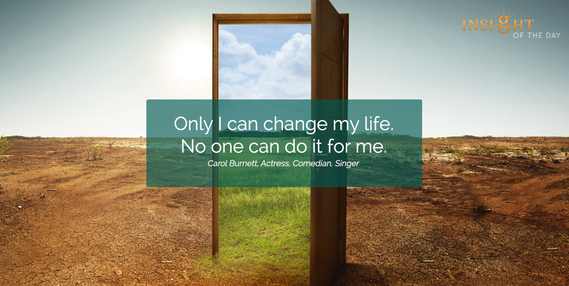motivational quote:Only I can change my life. No one can do it for me. Carol Burnett, Actress, Comedian, Singer