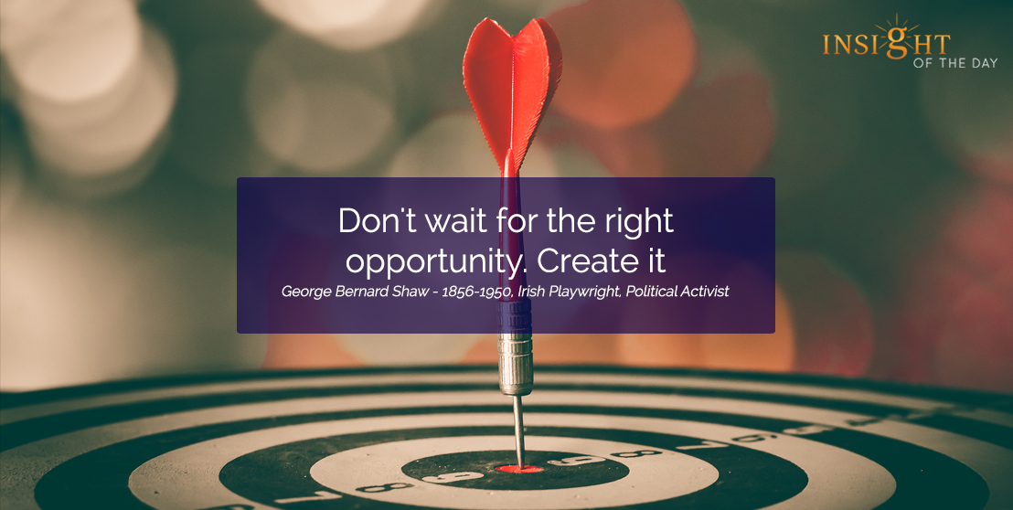 motivational quote:Don't wait for the right opportunity. Create it. George Bernard Shaw - 1856-1950, Irish Playwright, Political Activist width=
