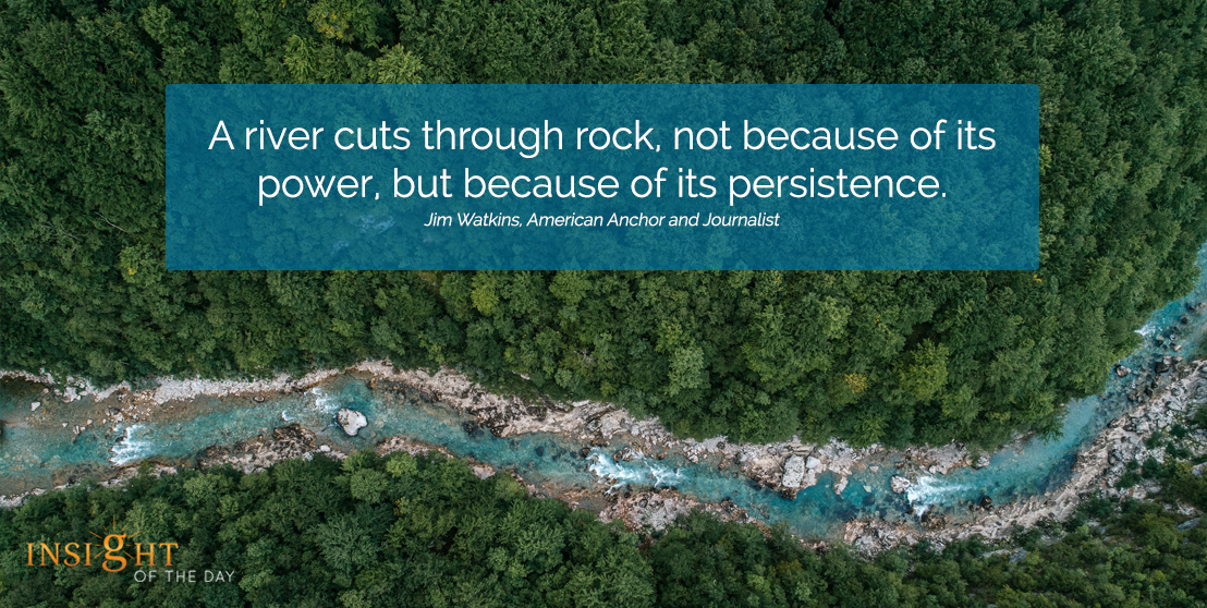 motivational quote:A river cuts through rock, not because of its power, but because of its persistence. Jim Watkins, American Anchor and Journalistwidth=
