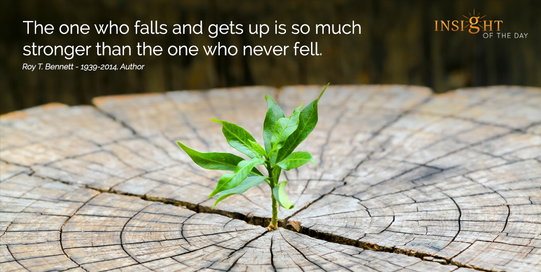 motivational quote: The one who falls and gets up is so much stronger than the one who never fell. Roy T. Bennett - 1939-2014, Author width=