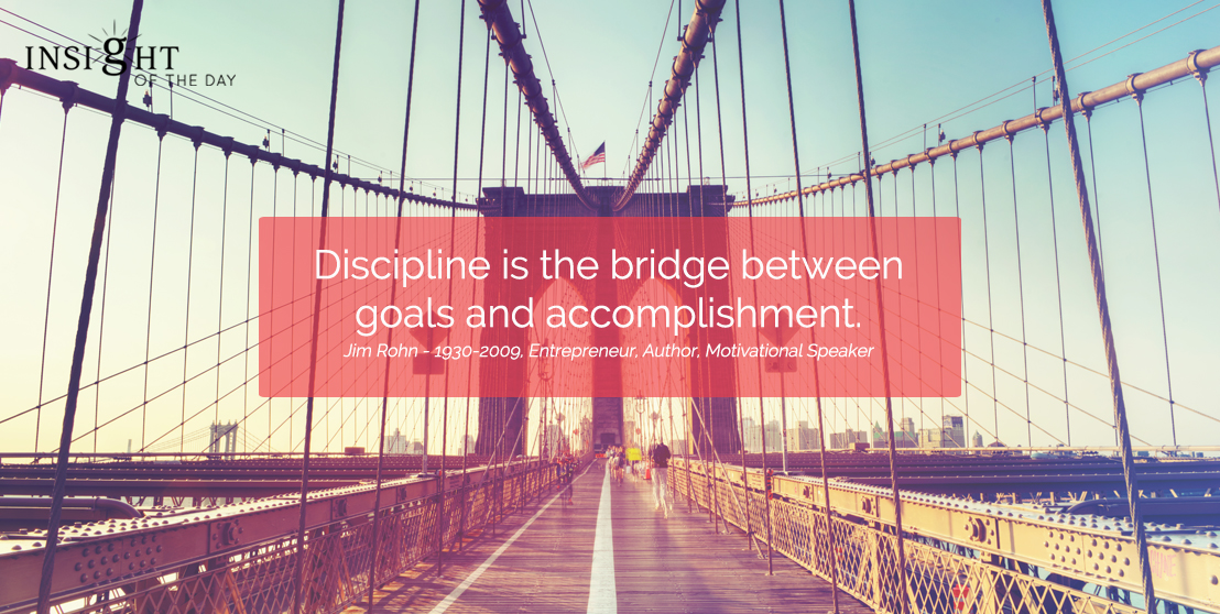 motivational quote: Discipline is the bridge between goals and accomplishment. Jim Rohn - 1930-2009, Entrepreneur, Author, Motivational Speaker width=