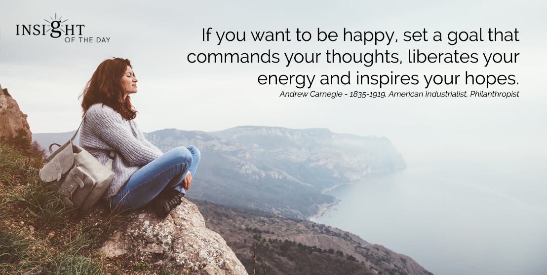 motivational quote: If you want to be happy, set a goal that commands your thoughts, liberates your energy and inspires your hopes. Andrew Carnegie - 1835-1919, American Industrialist, Philanthropist width=