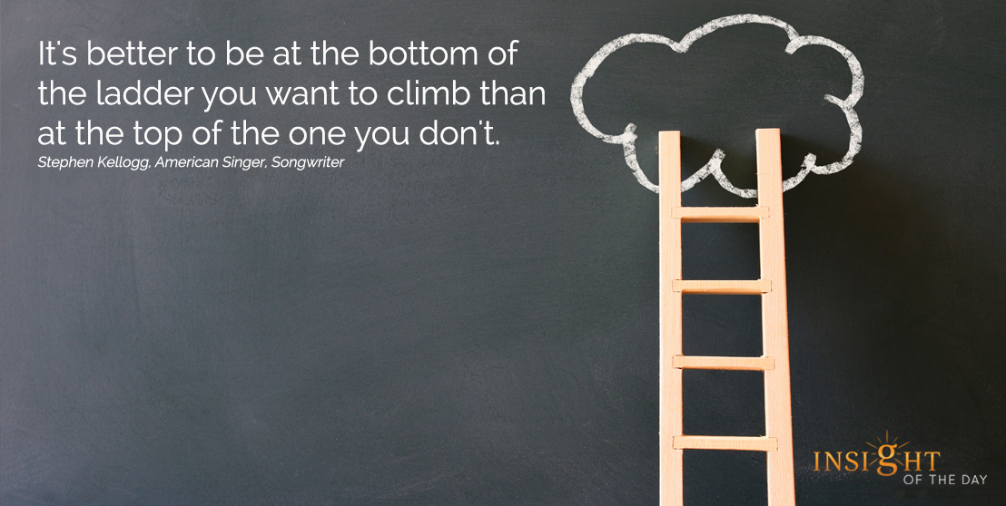 motivational quote: It's better to be at the bottom of the ladder you want to climb than at the top of the one you don't. Stephen Kellogg, American Singer, Songwriter width=