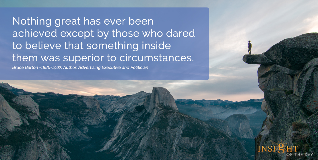 motivational quote:  Nothing great has ever been achieved except by those who dared to believe that something inside them was superior to circumstances. Bruce Barton -1886-1967, Author, Advertising Executive and Politician width=